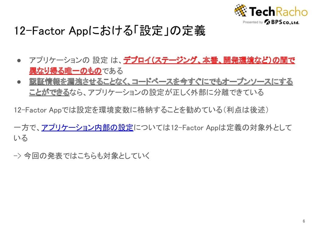 12-Factor Appにおける「設定」の定義 ● アプリケーションの 設定 は、デプロイ...