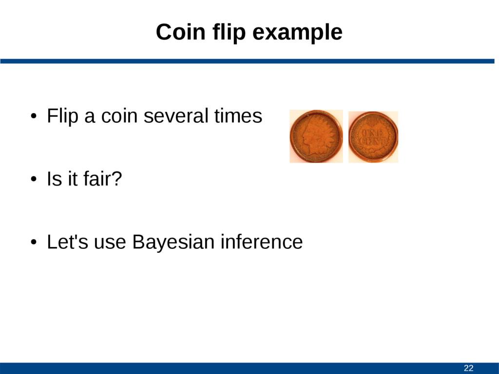 22 Coin flip example ● Flip a coin several time...