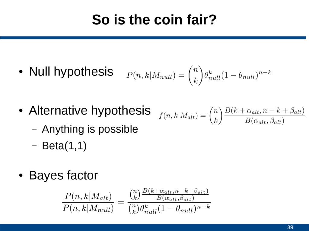 39 So is the coin fair? ● Null hypothesis ● Alt...