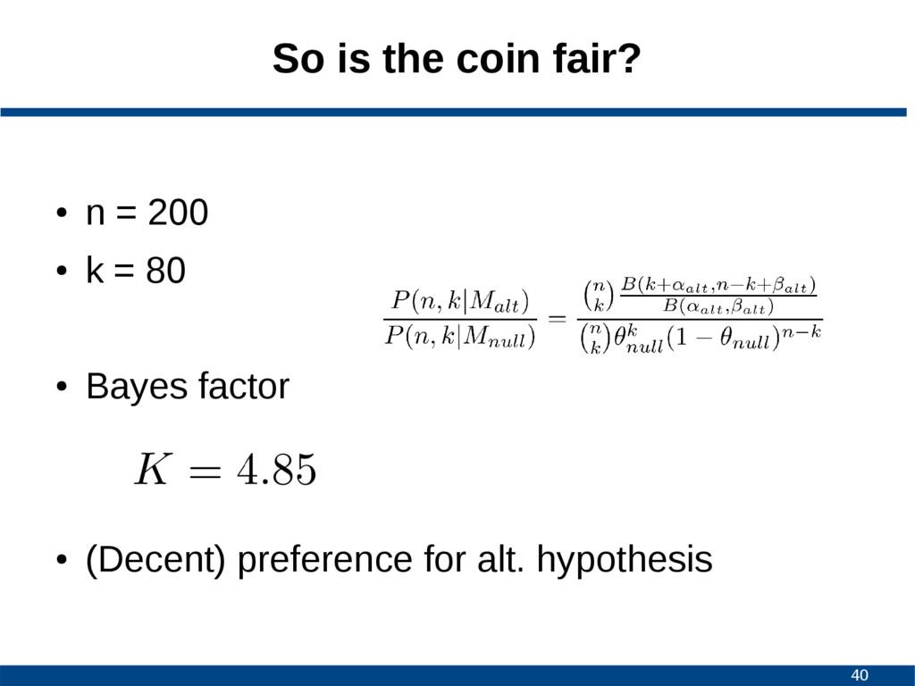 40 So is the coin fair? ● n = 200 ● k = 80 ● Ba...