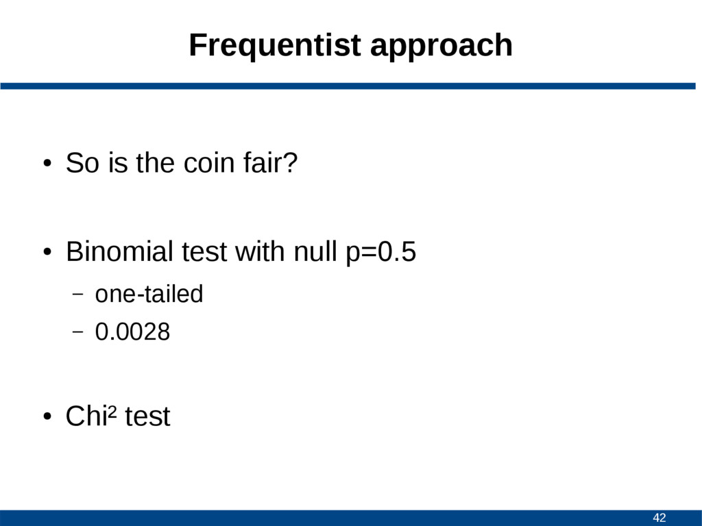 42 Frequentist approach ● So is the coin fair? ...