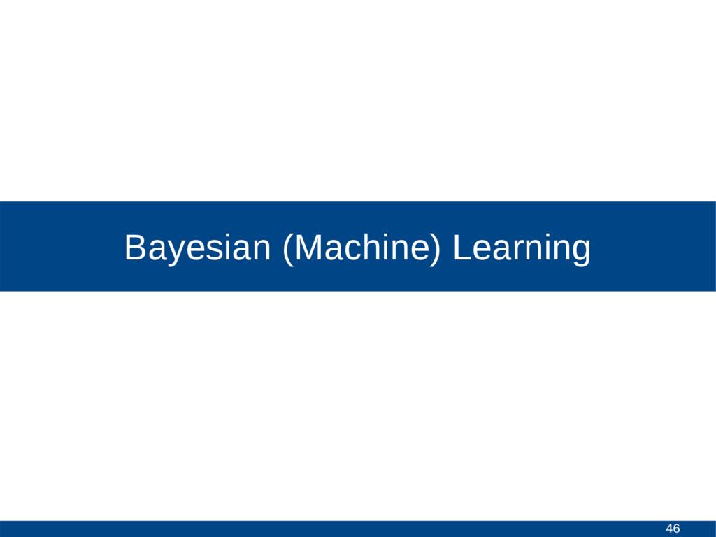 46 Bayesian (Machine) Learning