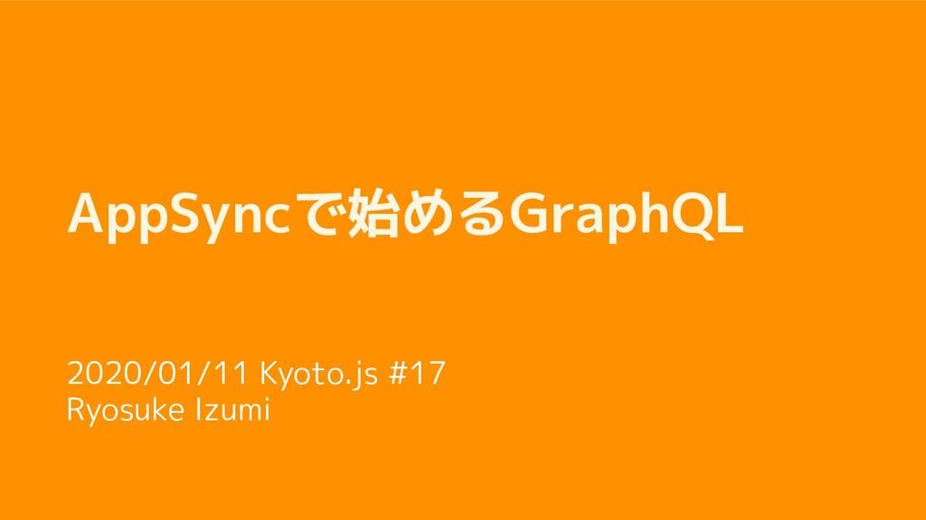 AppSyncで始めるGraphQL 2020/01/11 Kyoto.js #17 Ryos...