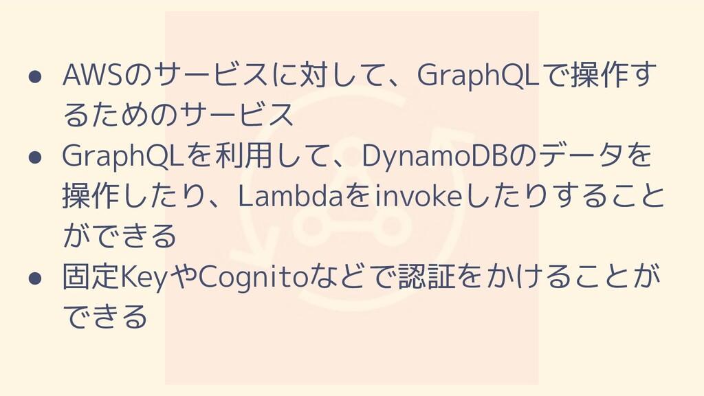 ● AWSのサービスに対して、GraphQLで操作す るためのサービス ● GraphQLを利...
