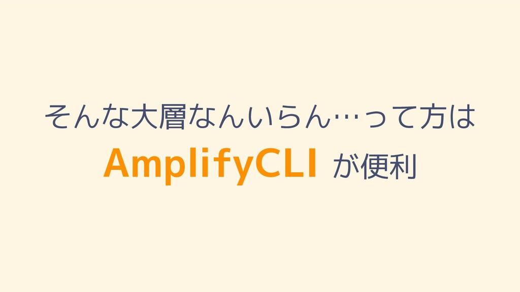 そんな大層なんいらん…って方は AmplifyCLI が便利
