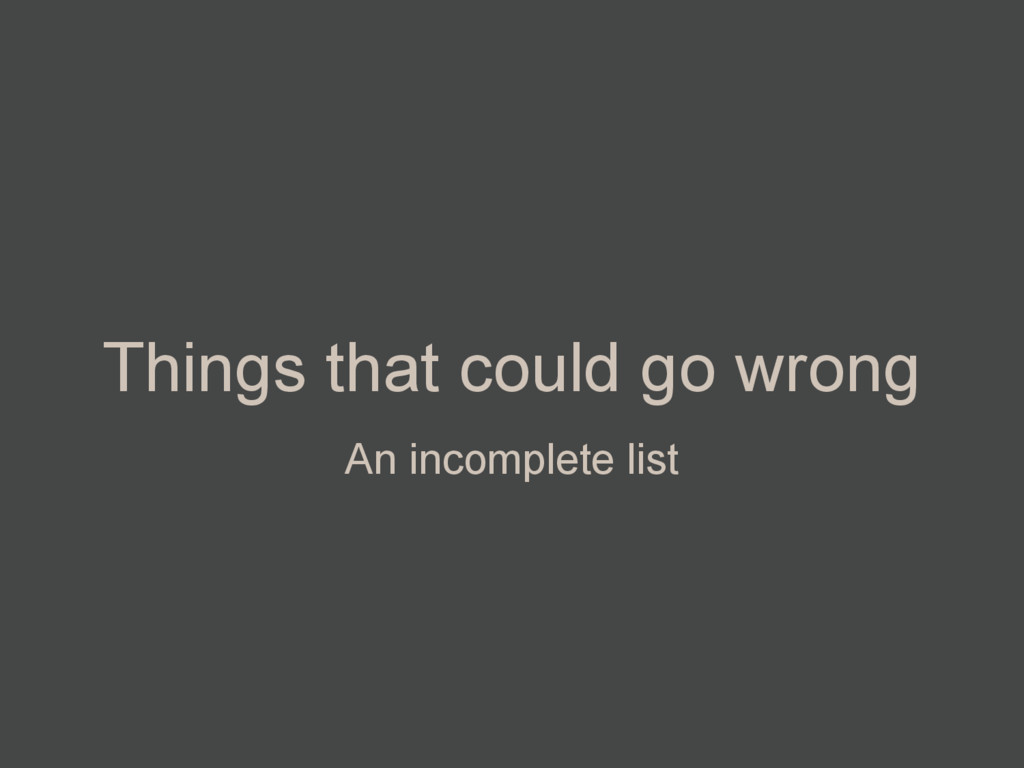 Things that could go wrong An incomplete list