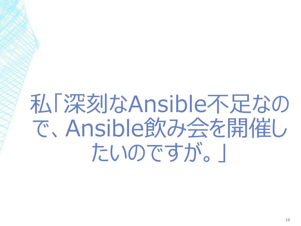 私「深刻なAnsible不足なの で、Ansible飲み会を開催し たいのですが。」 16