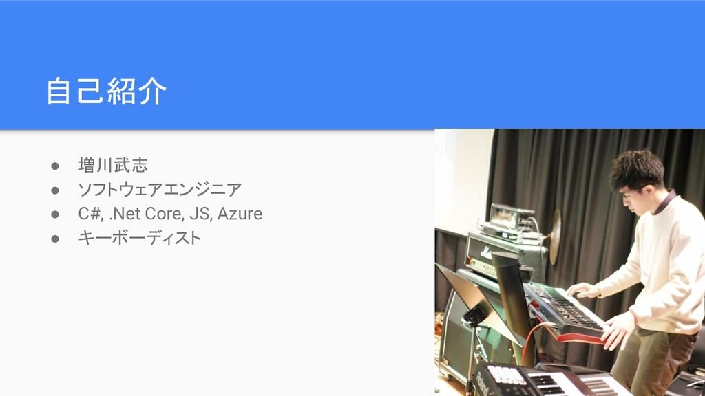 自己紹介 ● 増川武志 ● ソフトウェアエンジニア ● C#, .Net Core, JS, ...