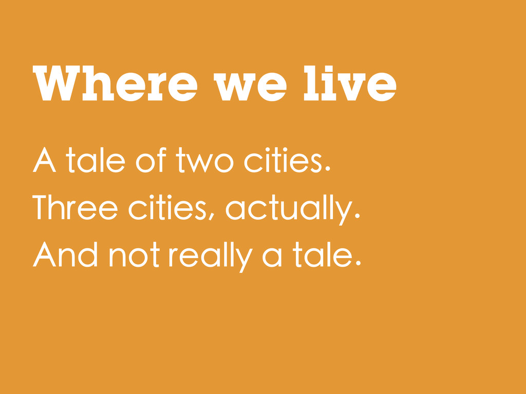 Where we live A tale of two cities. Three citie...