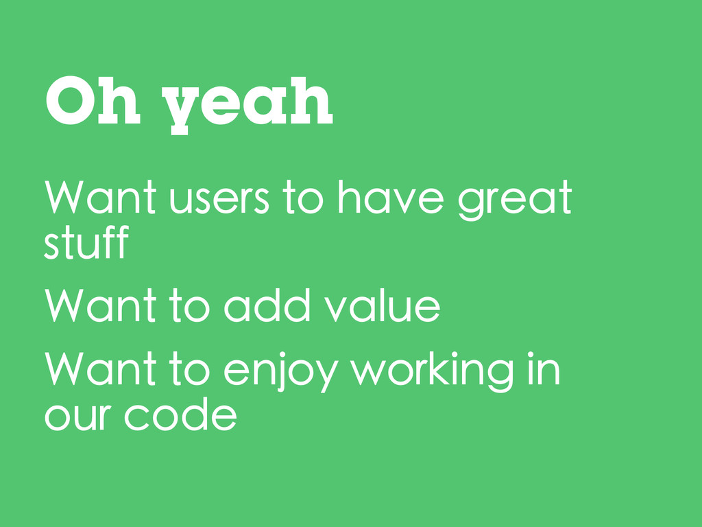 Oh yeah Want users to have great stuff Want to ...