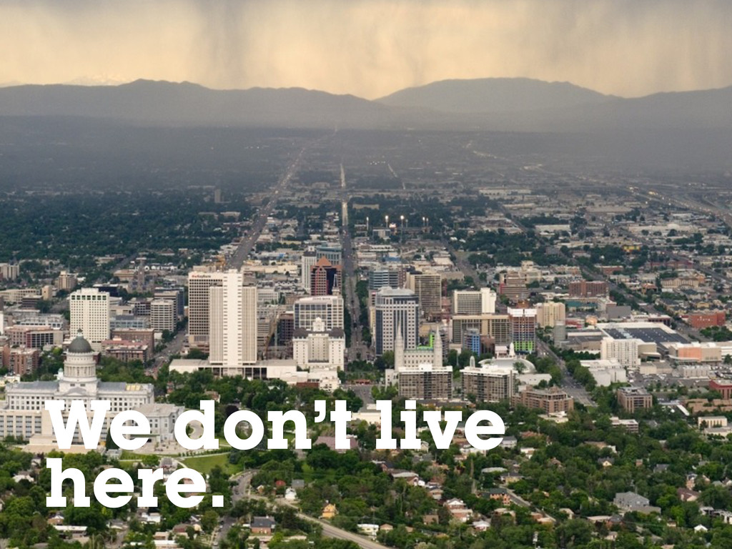 Salt Lake City We don't live here.