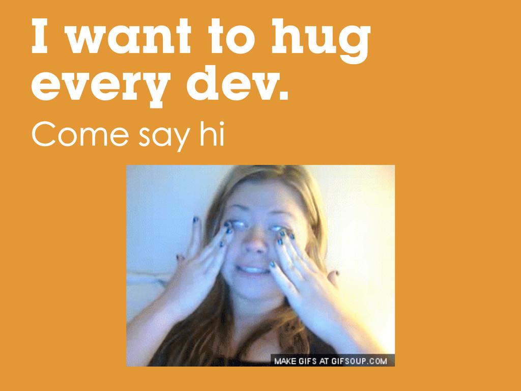 I want to hug every dev. Come say hi