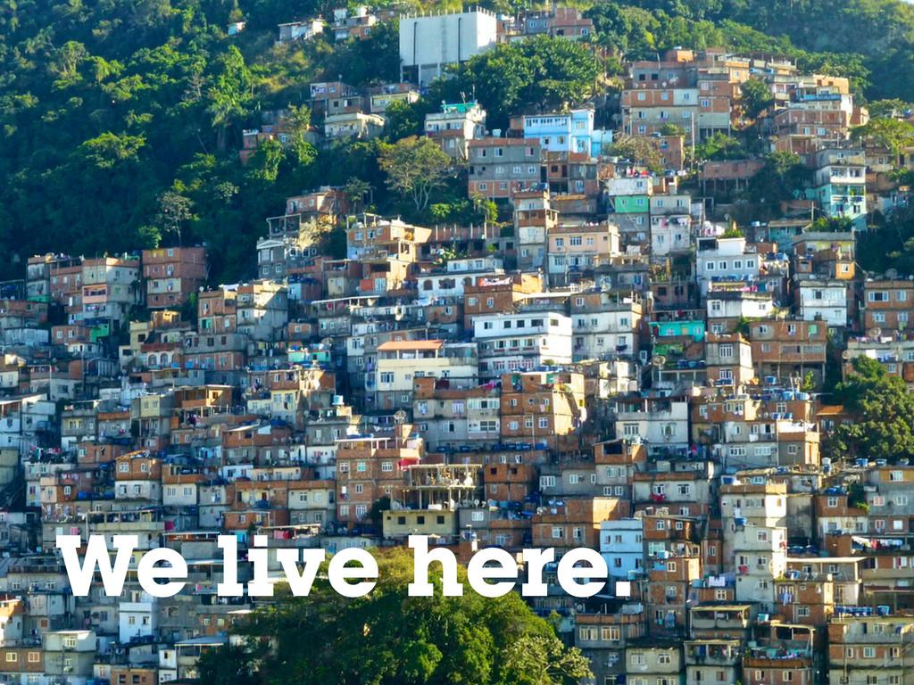 We live here.