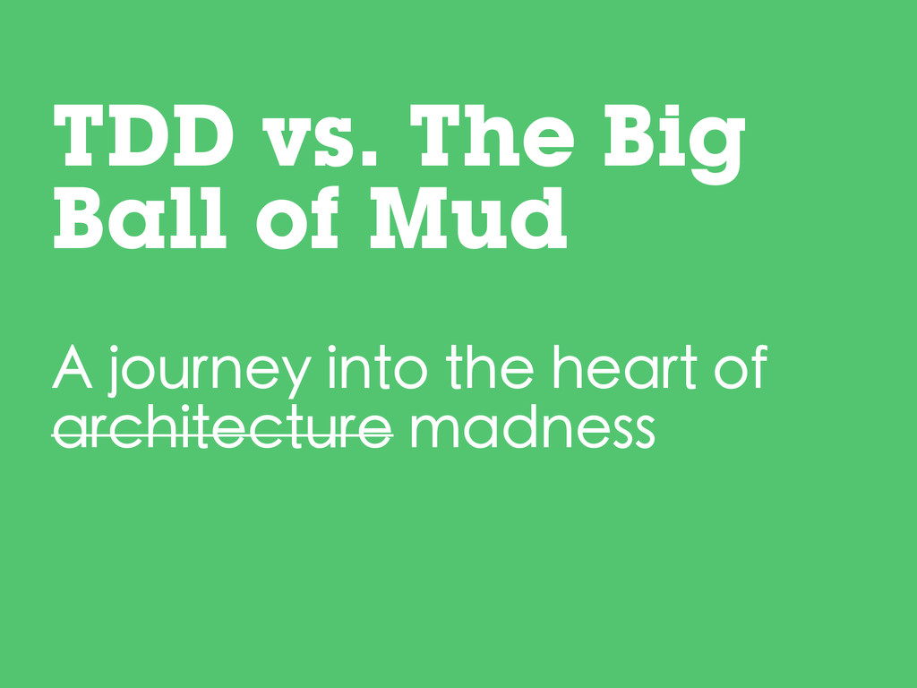TDD vs. The Big Ball of Mud A journey into the ...