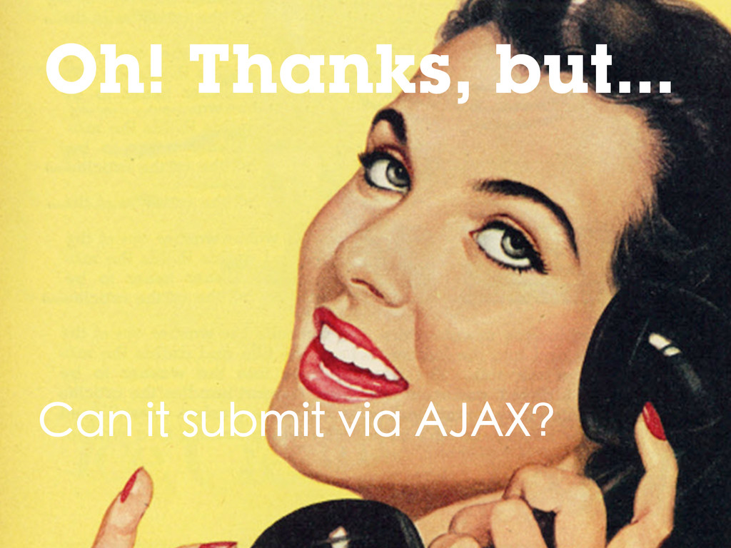 Oh! Thanks, but... Can it submit via AJAX?