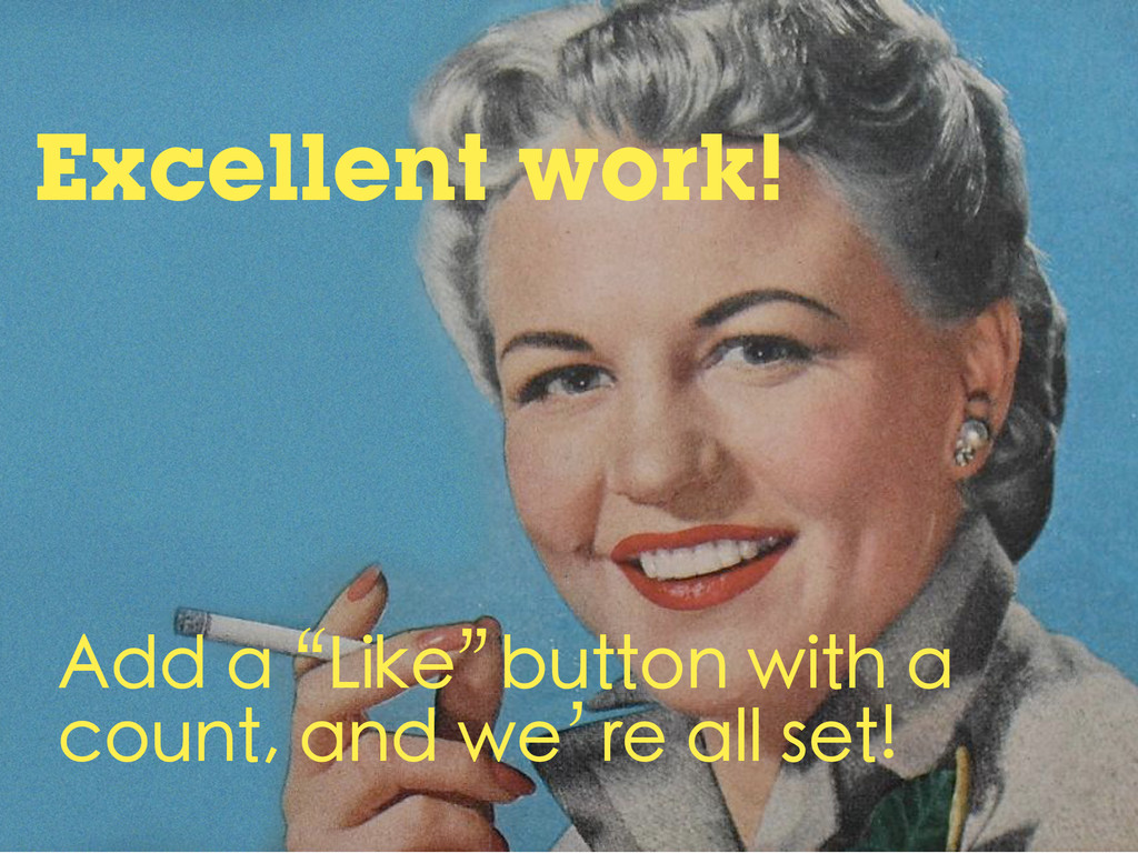"""Excellent work! Add a """"Like"""" button with a coun..."""