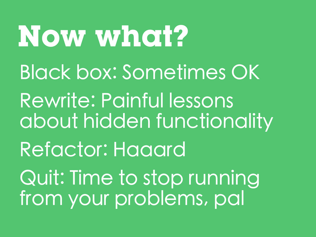 Black box: Sometimes OK Rewrite: Painful lesson...