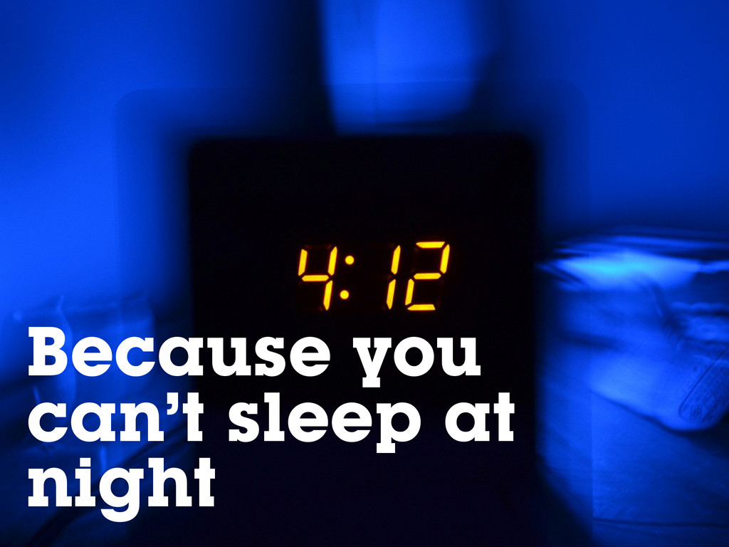 Because you can't sleep at night