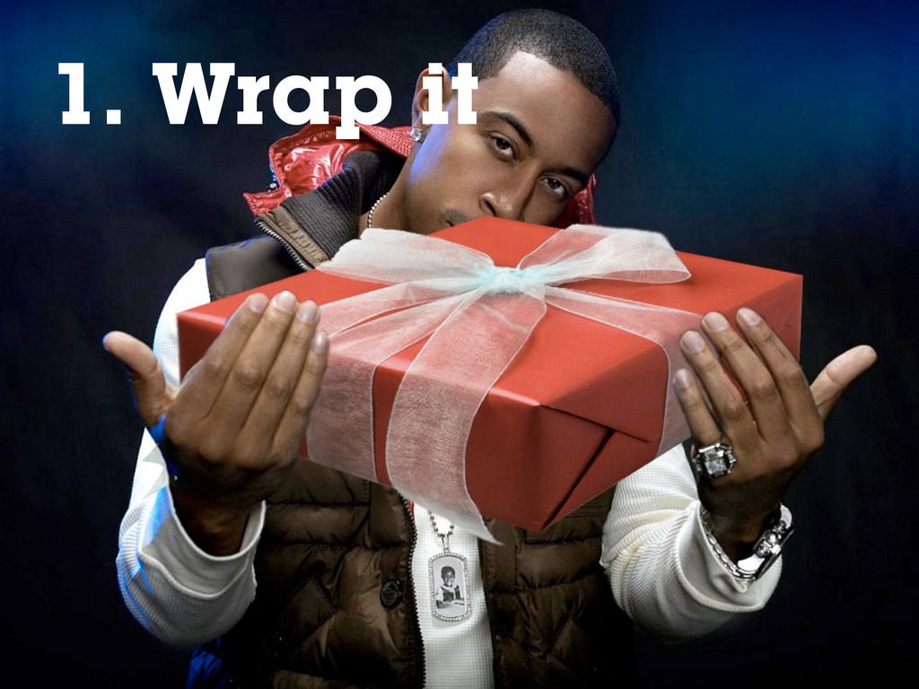 1. Rap it 1. Wrap it