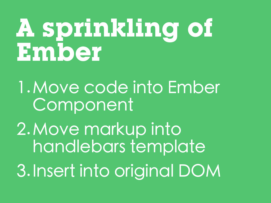 1.Move code into Ember Component 2.Move markup ...