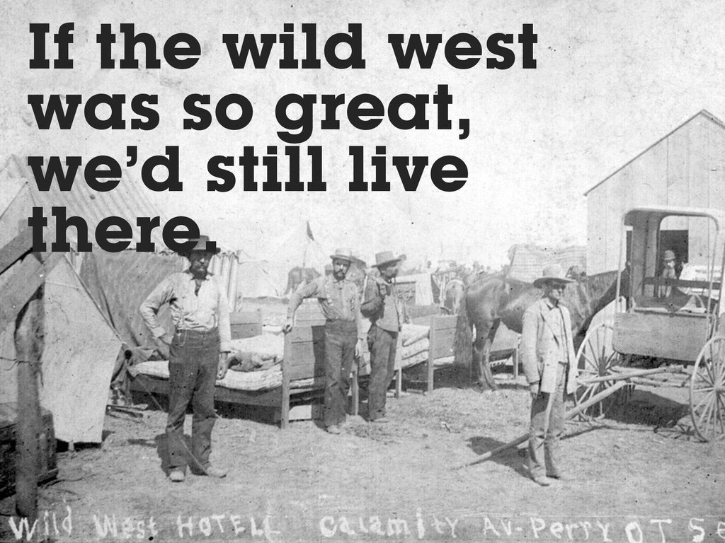 If the wild west was so great, we'd still live ...