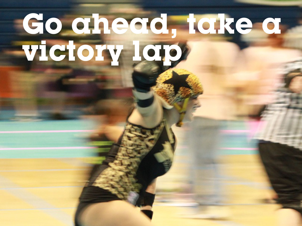 Go ahead, take a victory lap