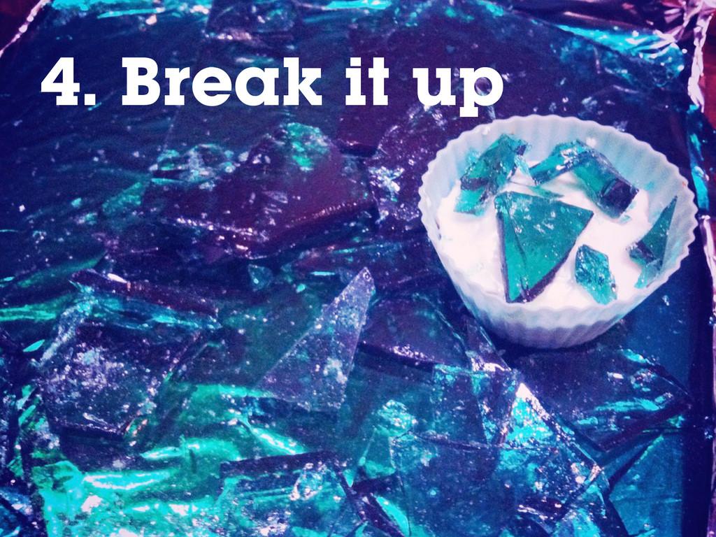 4. Break it up