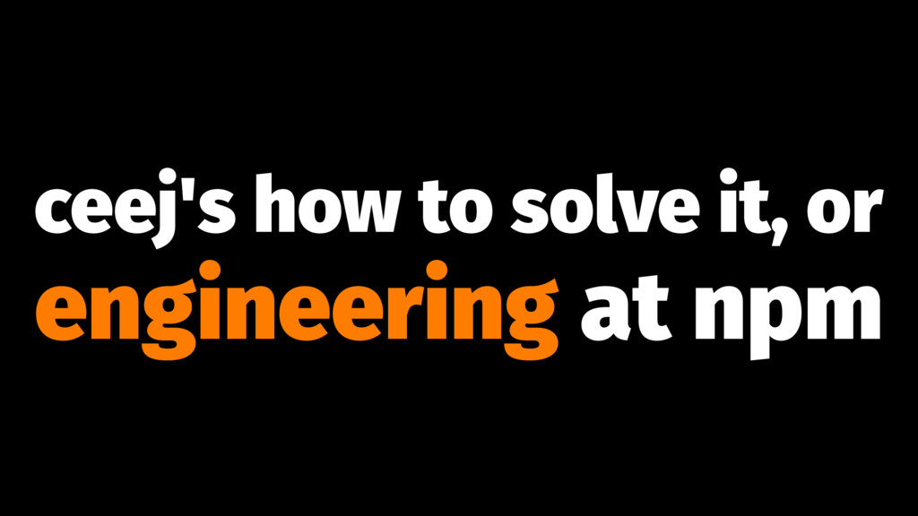 ceej's how to solve it, or engineering at npm