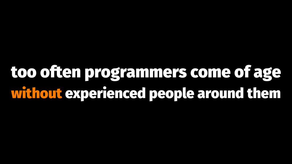 too often programmers come of age without exper...