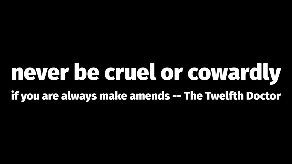 never be cruel or cowardly if you are always ma...