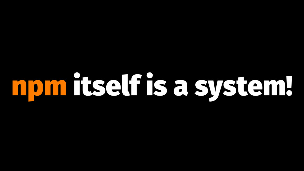 npm itself is a system!
