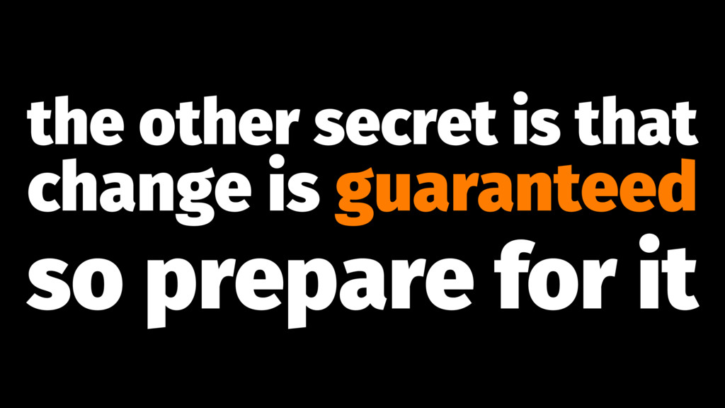 the other secret is that change is guaranteed s...