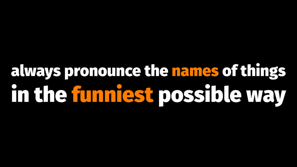 always pronounce the names of things in the fun...