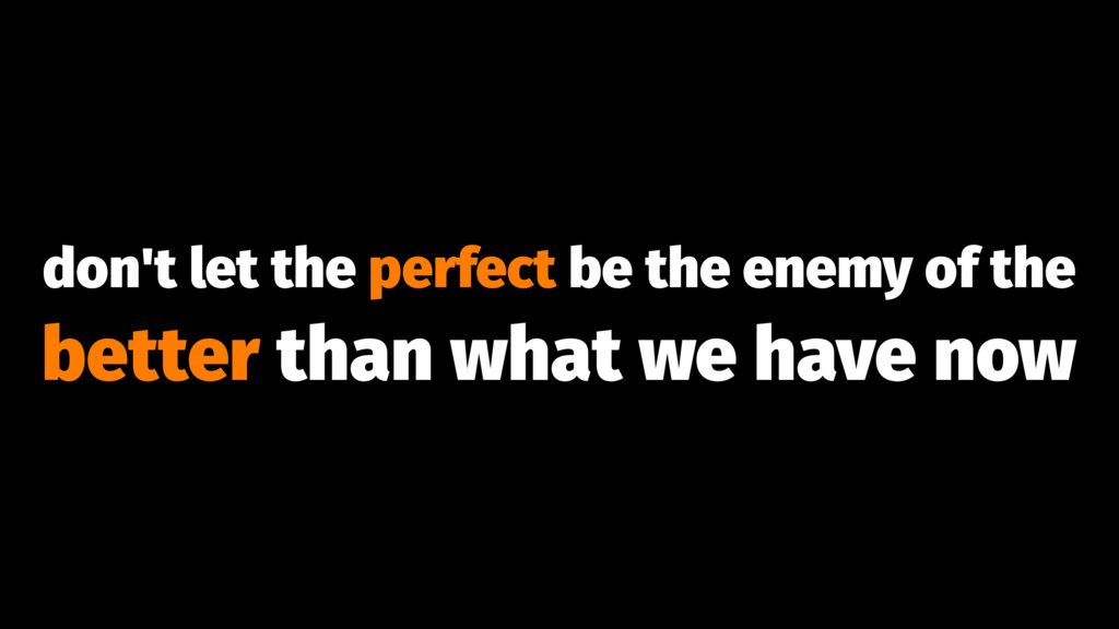 don't let the perfect be the enemy of the bette...
