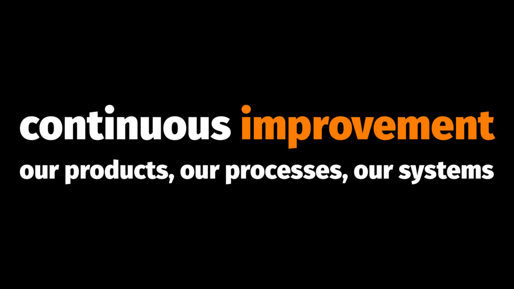 continuous improvement our products, our proces...