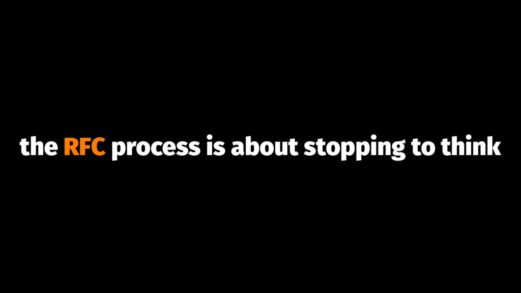 the RFC process is about stopping to think