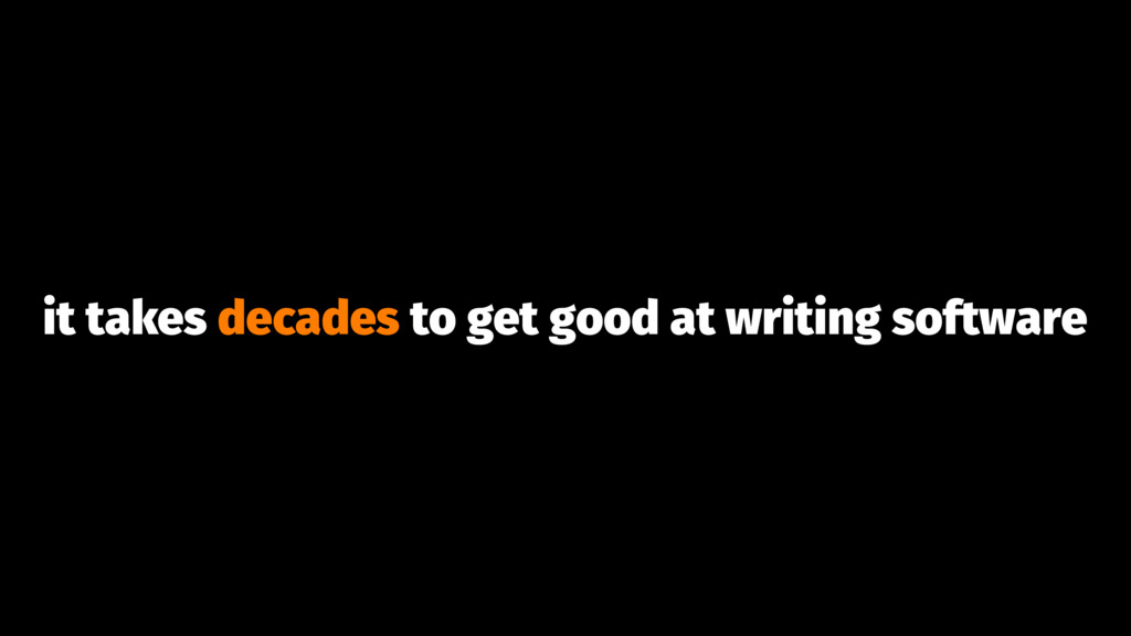 it takes decades to get good at writing software