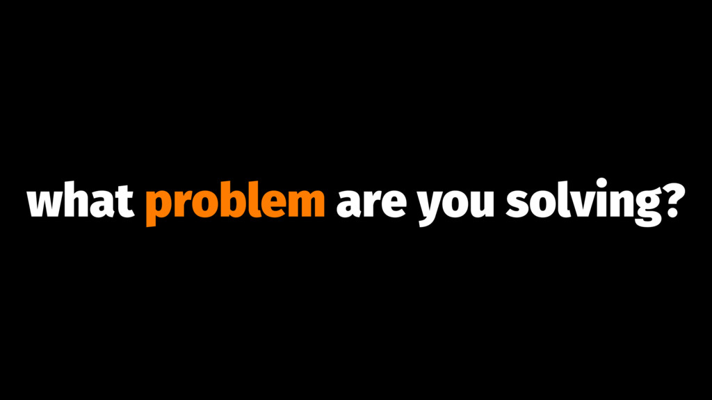 what problem are you solving?