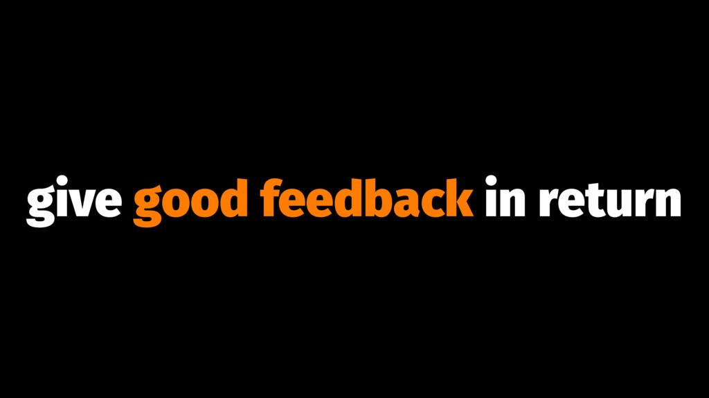 give good feedback in return
