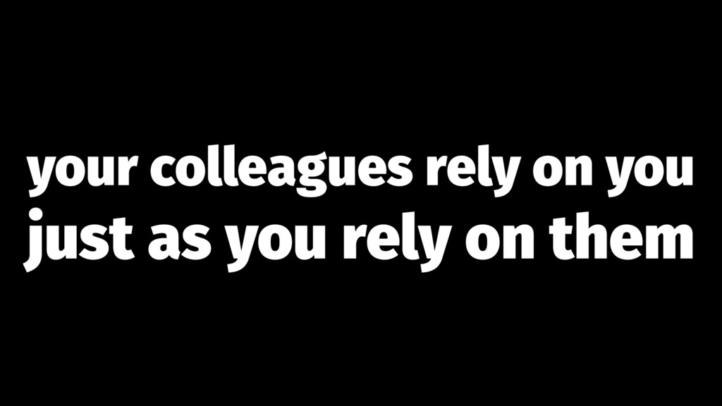 your colleagues rely on you just as you rely on...
