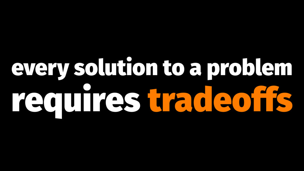 every solution to a problem requires tradeoffs