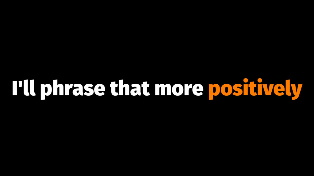I'll phrase that more positively