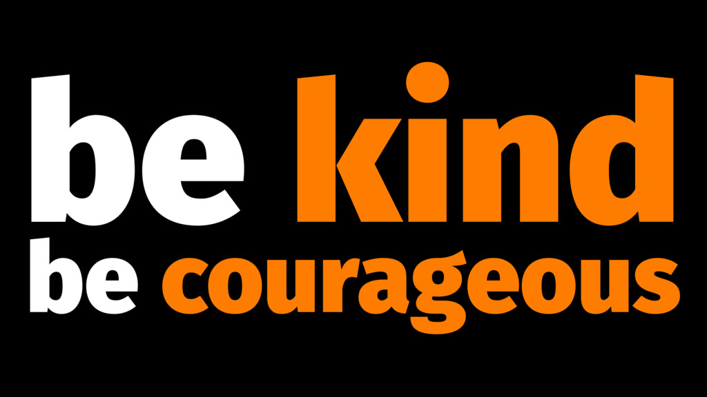 be kind be courageous