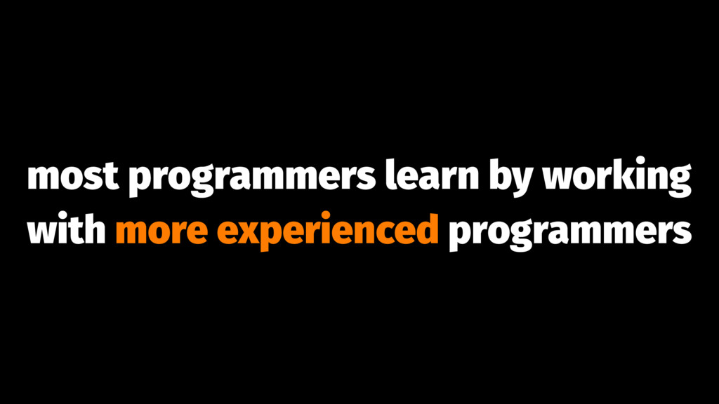 most programmers learn by working with more exp...