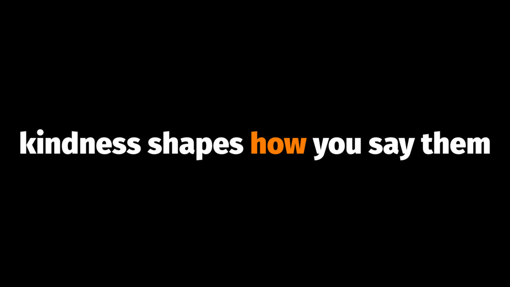 kindness shapes how you say them