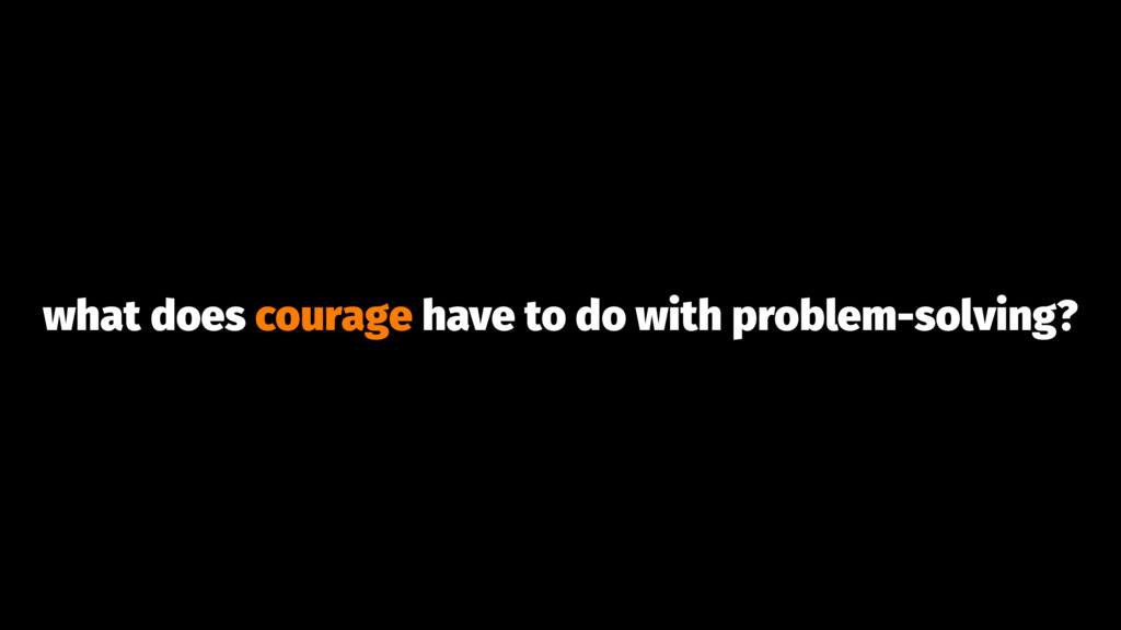 what does courage have to do with problem-solvi...