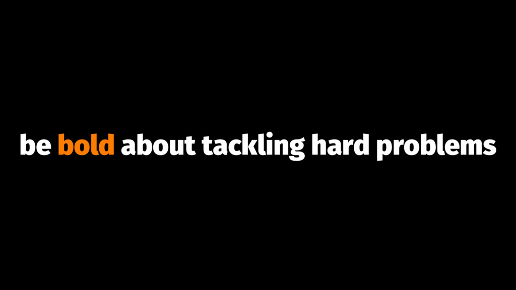 be bold about tackling hard problems