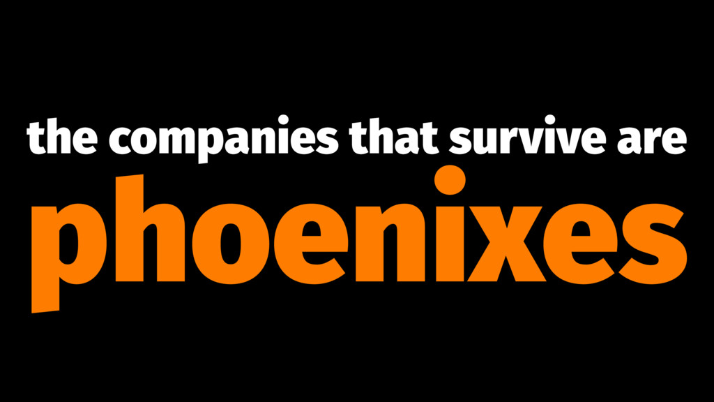 the companies that survive are phoenixes