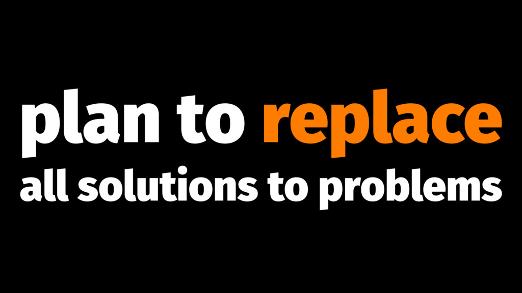 plan to replace all solutions to problems