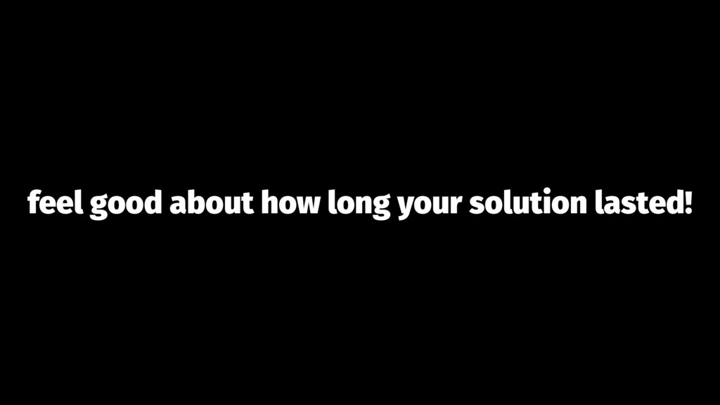 feel good about how long your solution lasted!